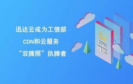 """迅达云成为工信部CDN和云服务""""双牌照""""执牌者"""